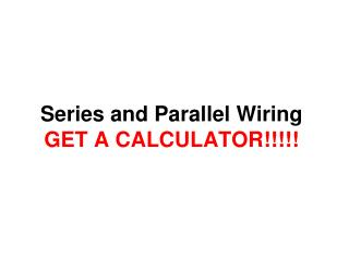 Series and Parallel Wiring GET A CALCULATOR!!!!!