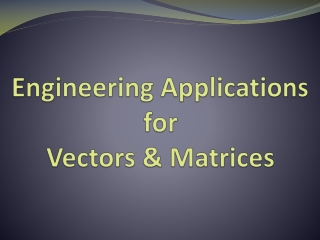 Engineering Applications for  Vectors & Matrices