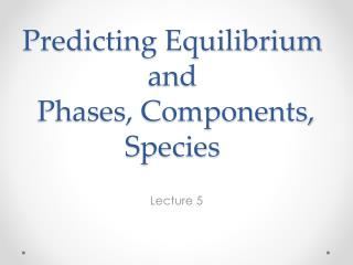 Predicting Equilibrium and  Phases, Components, Species