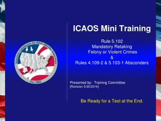 ICAOS Mini Training Rule 5.102 Mandatory Retaking  Felony or Violent Crimes & Rules 4.109-2 & 5.103-1 Absconders Presen