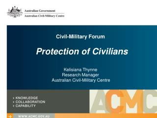 Civil-Military Forum   Protection of Civilians  Kelisiana Thynne Research Manager  Australian Civil-Military Centre