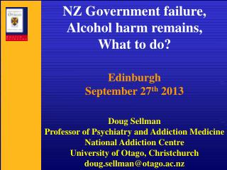 NZ Government failure,  Alcohol harm remains, What to do?  Edinburgh September 27 th  2013 Doug Sellman Professor of Ps
