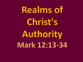Realms of  Christ's  Authority Mark  12:13-34