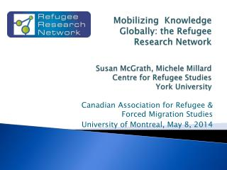Mobilizing  Knowledge Globally: the Refugee Research Network Susan McGrath, Michele Millard Centre for Refugee Studies
