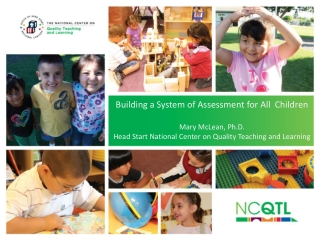 Building a System of Assessment for All  Children Mary McLean, Ph.D. Head Start National Center on Quality Teaching and