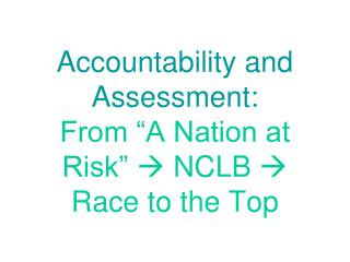 "Accountability and Assessment:  From ""A Nation at Risk""    NCLB   Race to the Top"