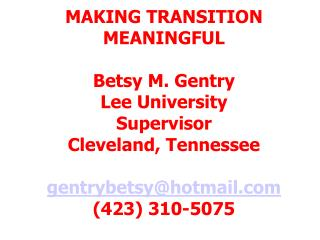MAKING TRANSITION MEANINGFUL Betsy M. Gentry Lee University Supervisor Cleveland, Tennessee gentrybetsy@hotmail.com (42