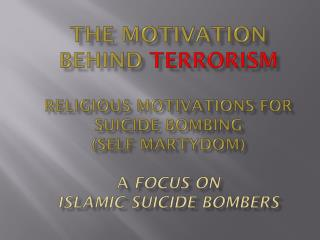 The motivation behind  terrorism  religious motivations for suicide bombing  (self  martydom ) A  FOCUS ON  ISLAMIC SUI