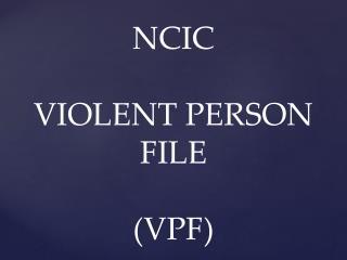 NCIC VIOLENT PERSON FILE (VPF)