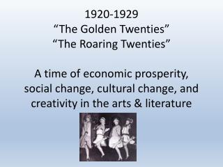 "1920-1929 ""The Golden Twenties"" ""The Roaring Twenties"" A time of economic prosperity, social change, cultural change, a"