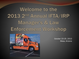 Welcome to the 2013 2 nd  Annual IFTA/IRP Manager's & Law Enforcement Workshop
