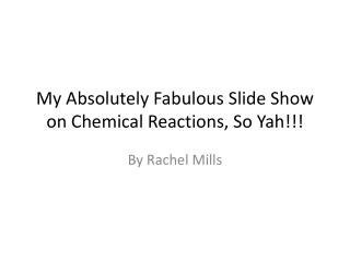 My Absolutely Fabulous Slide Show on Chemical Reactions, So Yah!!!