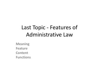 Last Topic - Features of Administrative Law