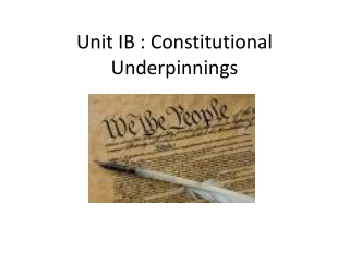Unit IB : Constitutional Underpinnings