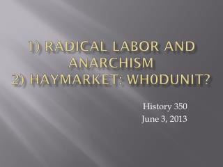 1) Radical Labor and Anarchism   2) Haymarket: Wh0Dunit?
