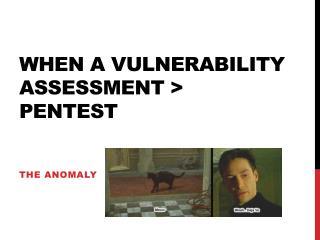 When a vulnerability assessment >  pentest