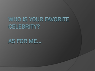 who is your  favorite celebrity?  As for me…