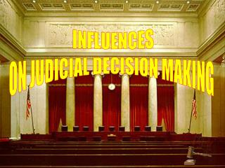 INFLUENCES ON JUDICIAL DECISION MAKING