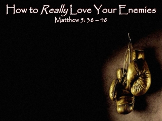 How to  Really  Love Your Enemies Matthew 5:  38 � 48