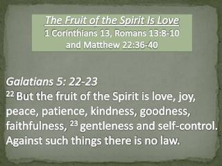 The Fruit of the Spirit Is Love 1 Corinthians 13, Romans 13:8-10   and Matthew 22:36-40