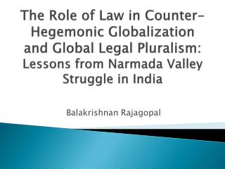 The Role of Law in Counter-Hegemonic Globalization  and Global Legal Pluralism: Lessons from Narmada Valley Struggle in