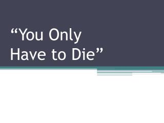 �You Only  Have to Die�