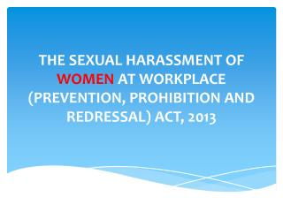 THE  SEXUAL HARASSMENT OF  WOMEN  AT WORKPLACE (PREVENTION, PROHIBITION AND REDRESSAL) ACT, 2013