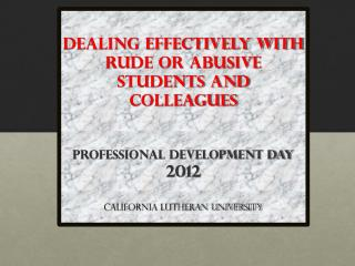 Dealing Effectively with Rude or Abusive Students and Colleagues  Professional Development Day  2012 California Luthera