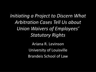 Initiating a Project to Discern What Arbitration Cases Tell Us about Union Waivers of  Employees�  Statutory Rights