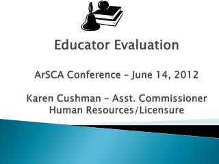 Educator Evaluation  ArSCA  Conference – June 14, 2012 Karen Cushman – Asst. Commissioner Human Resources/Licensure
