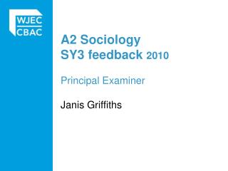 A2  Sociology SY3  feedback 2010 Principal Examiner Janis Griffiths