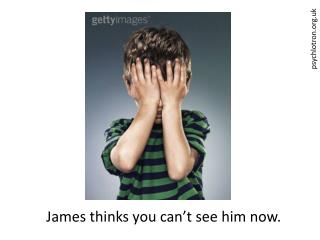 james thinks you can t see him now.