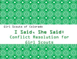 Girl Scouts of Colorado  I Said, She Said:  Conflict Resolution for Girl Scouts