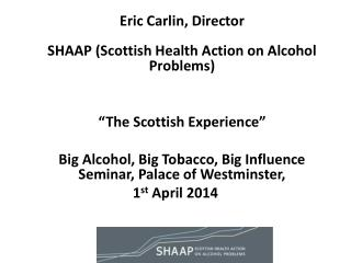 "Eric Carlin, Director SHAAP (Scottish Health Action on Alcohol Problems) 	""The Scottish Experience"""