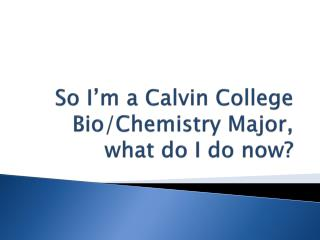 So I'm a Calvin College Bio/Chemistry Major , what  do I do now?