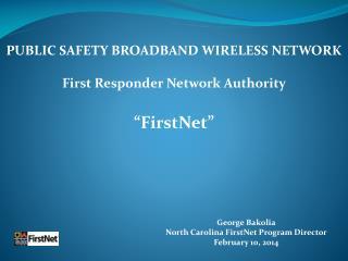 George Bakolia North Carolina FirstNet Program Director February 10, 2014