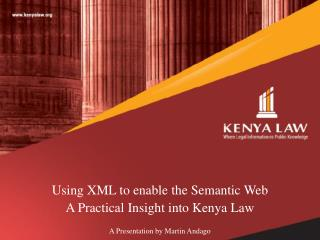 Using XML to enable the Semantic  Web  A  Practical Insight into Kenya  Law A Presentation by Martin Andago