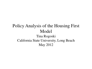 Policy Analysis of the Housing First Model Tina  Rogoski California State University, Long Beach May 2012