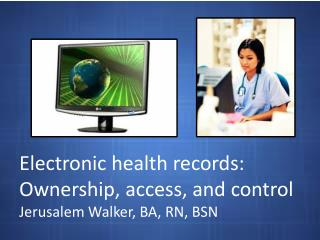 Electronic health records: Ownership, access, and control Jerusalem Walker, BA, RN, BSN