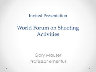 Invited  Presentation World  Forum on Shooting  Activities