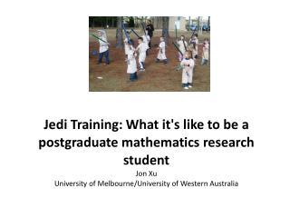 Jedi Training: What it's like to be a postgraduate mathematics research student Jon  Xu University of Melbourne/Univers
