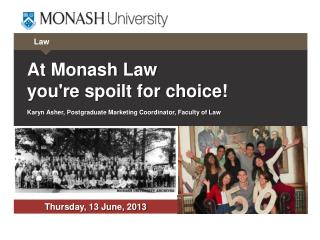 At Monash Law  you're  spoilt for choice ! Karyn Asher, Postgraduate Marketing Coordinator, Faculty of Law