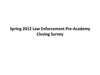 Spring 2012 Law Enforcement Pre-Academy Closing Survey