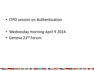 ITPD session on Authentication Wednesday morning April 9 2014 Geneva 23 rd  Forum