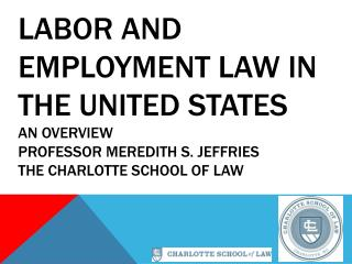 Labor and Employment Law in the United States An Overview Professor Meredith S. Jeffries The Charlotte School of Law