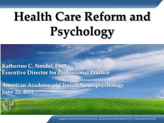 Health Care Reform and Psychology Katherine C. Nordal, PhD Executive Director for Professional Practice American Academ