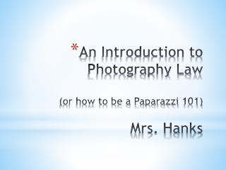 An Introduction to Photography Law (or how to be a Paparazzi 101) Mrs. Hanks