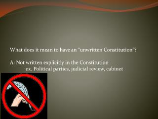 "What does it mean to have an ""unwritten Constitution""? A: Not written explicitly in the Constitution ex. Political part"