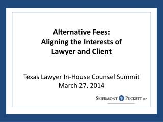 Alternative Fees: Aligning the Interests of  Lawyer and Client Texas Lawyer In-House Counsel Summit March 27, 2014