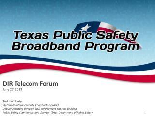 DIR Telecom Forum June 27, 2013 Todd M. Early Statewide Interoperability Coordinator (SWIC) Deputy  Assistant Director,